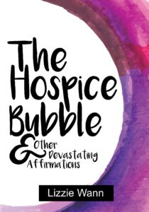 The Hospice Bubble & Other Devastating Affirmations - Lizzie Wann