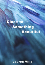 Close to Something Beautiful by Lauren Villa